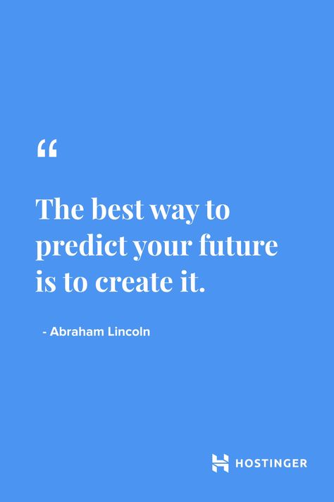 """""""The best way to predict your future is to create it."""" - Abraham Lincoln 