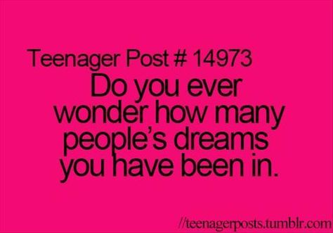 that is a good thought, cause damn do I have randoms in my dream