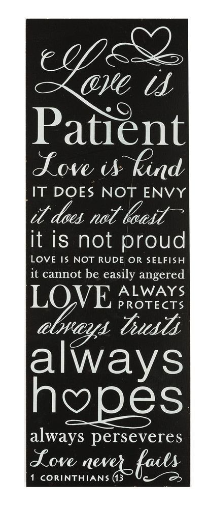 "[""This 1 Corinthians 13 wall plaque is black with white letters. The scripture verse says 'Love is patient, love is kind. It does not envy. It does not boast. It is not proud. Love is not rude or selfish. It can not be easily angered. Love always protects. Always trusts. Always hopes. Always perseveres. Love never fails.' A great gift for the love in your life, and will look great hung up on any wall in your home. Measures 10\"" x 15\""""] $24.99"