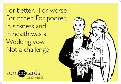 For Better Worse Richer Poorer In Sickness And Health Was A Wedding Vow Not Challenge Fun Stuff Pinterest Vows