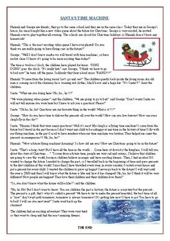This Christmas themed story is followed by multiple choice questions, gap filling exercises and true or false statements. The story is about a Santa who can travel through time using his sleigh which works as a time machine. The text uses: Present Simple, Past Simple and Past Continuous