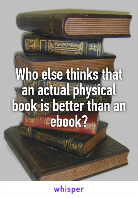 Who else thinks that an actual physical book is better than an ebook?