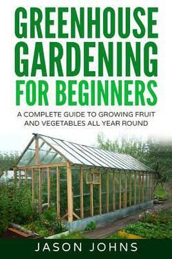 Greenhouse Gardening A Beginners Guide To Growing Fruit And Vegetables All Yea By Jason Jo Gardening For Beginners Greenhouse Gardening Greenhouse Vegetables