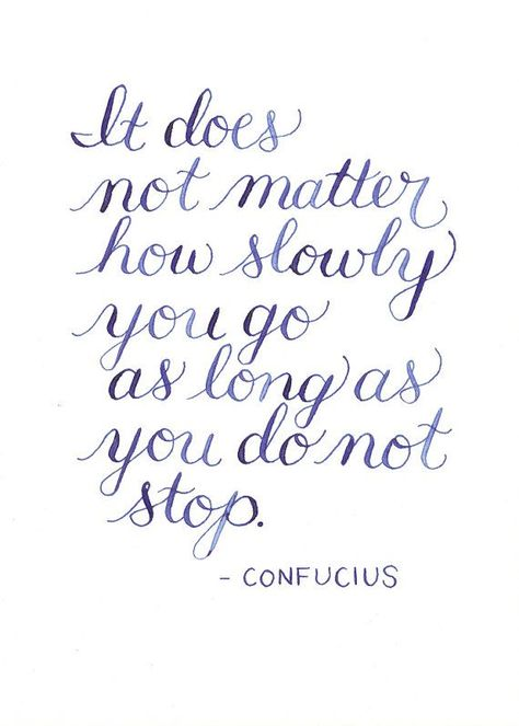 """Great quote and such lovely lettering! """"It does not matter how slowly you go as long as you do not stop."""" -Confucius"""