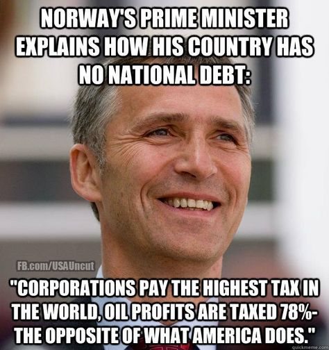 Norway has the largest budget surpluses in the developed world and no net national debt. Norway's miracle was built upon the highest corporate tax in the world, a wealth tax, and a 78% tax on oil profits.