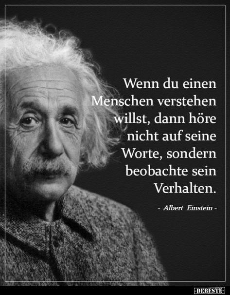 Wenn du einen Menschen verstehen willst, dann höre nicht auf seine Worte, sondern beobachte sein Verhalten. Albert Einstein