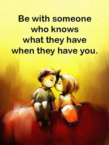 Be With Someone Who Knows What They Have When They Have You Love Yourself Quotes Love Quotes Soulmate Love Quotes