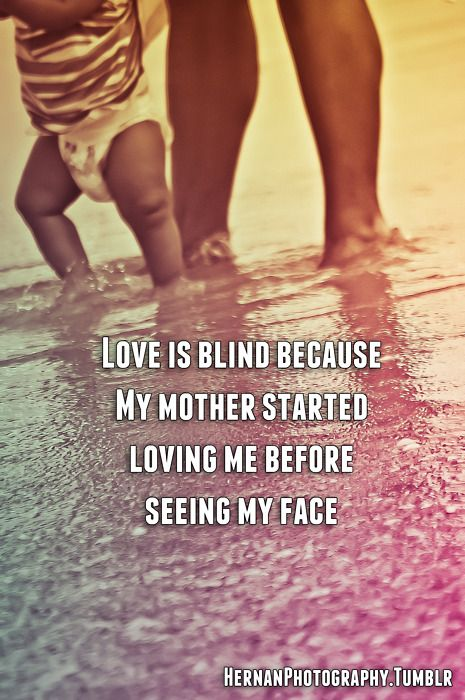 """""""Love is blind because my mother started loving me before seeing my face."""""""