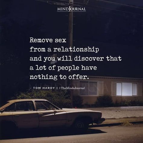 Remove sex from a relationship and you will discover that a lot of people have nothing to offer. -Tom Hardy #relationship #deepthoughts