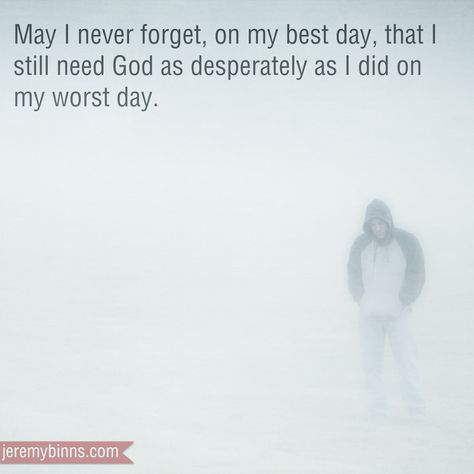 May I never forget that on my best day I still need God as desperately as I did on my worst day.