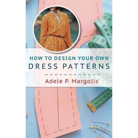 How To Design Your Own Dress Patterns A Primer In Pattern Making For Women Who Like To Sew Hardcover Walmart Com In 2020 Design Your Own Dress Dress Patterns Sewing Book