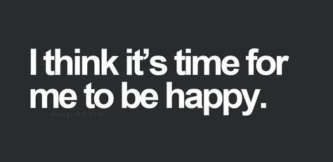 I think it's time for me to be happy!!