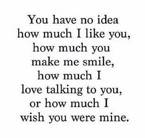 """""""You have no idea how much I like you, how much you make me smile, how much I love talking to you, or how much I wish you were mine."""""""