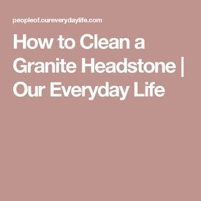 How To Clean A Granite Headstone Our Everyday Life Granite Headstones How To Clean Granite How To Clean Headstones