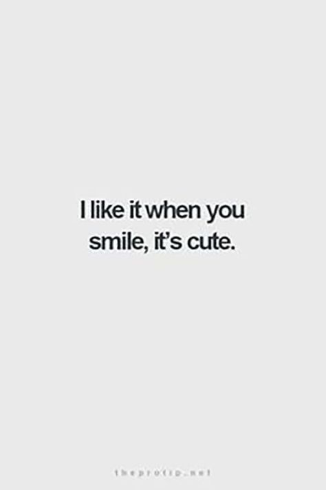 """""""I like it when you smile, it's cute."""" — Anonymous"""