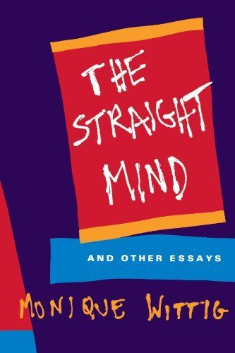 The Straight Mind: And Other Essays by Monique Wittig. Publisher: Beacon Press; First Edition edition (February 3, 1992). These political, philosophical, and literary essays mark the first collection of theoretical writing from the acclaimed novelist and French feminist writer Monique Wittig.