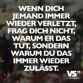 If someone hurts you, do not ask yourself why he does that ...- Wenn dich jemand verletzt, frag dich nicht, warum er das tut, sondern warum du das immer wieder zulässt. – VISUAL STATEMENTS®  Visual Statements®️️ If someone hurts you, do not ask yourself why he does that, but why you always allow that. Sayings / quotes / quotes / life / friendship / relationship / family / profound / funny / beautiful / thinking   -#Homebedroom #Homedecorating #Homequotes #luxuryHome #ranchstyleHome