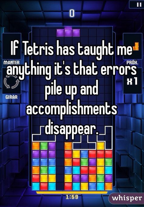 """""""If Tetris has taught me anything it's that errors pile up and accomplishments disappear."""""""