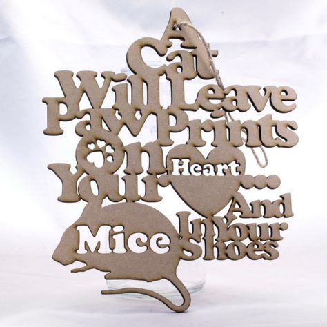 This hanging decoration reads A Cat Will Leave Pawprints On Your Heart and Mice In Your Shoes.  It is made from 4mm MDF which will be sent out