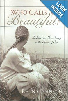 Who Calls Me Beautiful?: Finding Our True Image in the Mirror of God by Regina Franklin