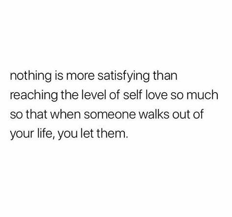 nada es más satisfactorio que alcanzar el nivel de amor propio tanto que cuando alguien sale de tu vida, lo dejas.