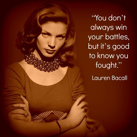 """""""You don't always win your battles, but it's good to know you fought."""" -Lauren Bacall -RIP"""