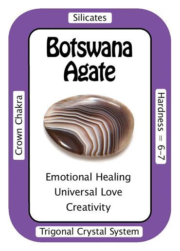 Crystal Card of the Day: Botswana Agate I gently release and heal emotional issues. Botswana Agate can help those who have repressed emotional issues that need to be addressed. Botswana Agate helps to look for the solution to a problem, rather than dwelling on it. It has a soothing and gentle energy which makes it a wonderful tool to use when feeling depressed or anxious. Botswana Agate can help move toward the enlightened state of consciousness.
