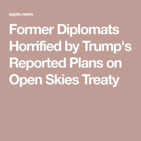 Former Diplomats Horrified By Trump S Reported Plans On Open Skies Treaty Newsweek How To Plan Sky National Security Advisor