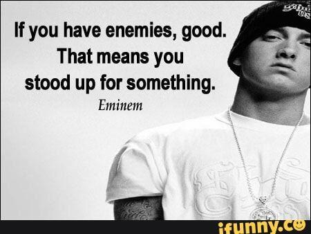 If You Have Enemies Good That Means You Stood Up For Something Eminem Ifunny Eminem Quotes Eminem Love Quotes Eminem Lyrics