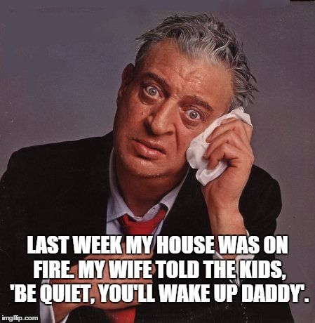 Top quotes by Rodney Dangerfield-https://s-media-cache-ak0.pinimg.com/474x/d8/7e/89/d87e8981219070f38c9412475875701e.jpg