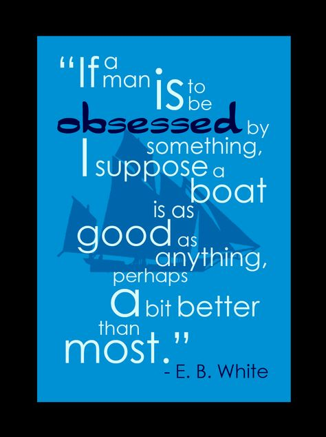 """If a man is to be obsessed by something I suppose a boat is as good as anything, perhaps a bit better than most"" - EB White"