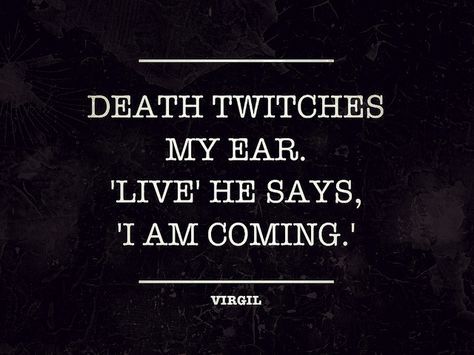 Death twitches my ear. 'Live' he says, 'I am coming.'