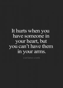 It hurts when you love someone in your heart, but you can't have them in your arms.