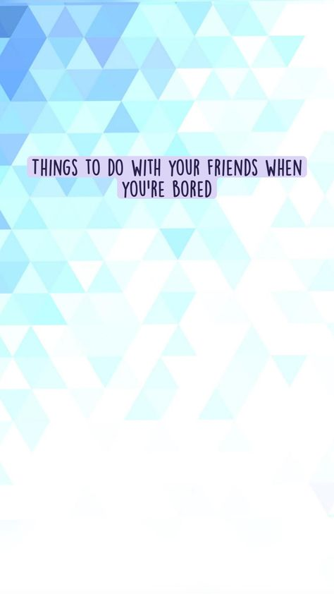 Things to do with your friends when you're bored