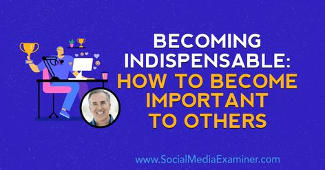Becoming Indispensable: How to Become Important to Others : Social Media Examiner