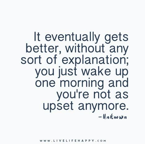 It eventually gets better, without any sort of explanation; you just wake up one morning and you're not as upset anymore.
