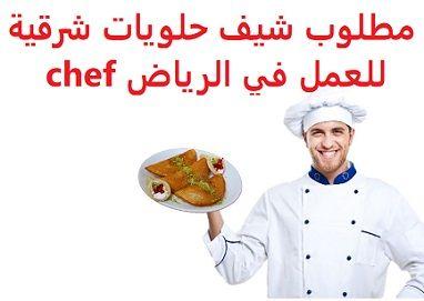 وظائف شاغرة في السعودية وظائف السعودية مطلوب شيف حلويات شرقية للعمل في الر Chef Chef Jackets
