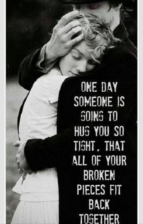 One day someone is going to hug you so tight, that all of your broken pieces fit back together.