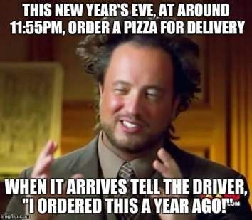This New Year S Eve At Around 11 55 Pm Order A Pizza For Delivery When It Arrives Tell The Driver I Ordered Funny New Years Memes Aliens Guy New Year Meme