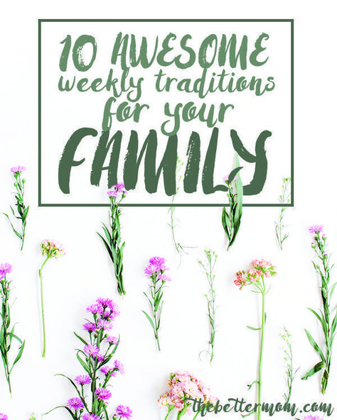 10 Awesome Weekly Traditions For Your Family — The Better Mom