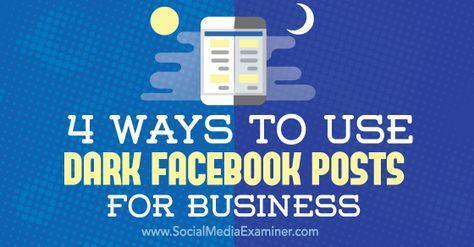 4 Ways to Use Dark Facebook Posts for Business : Social Media Examiner
