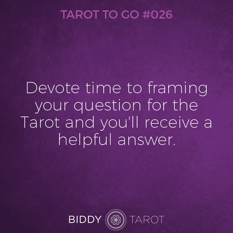 Tarot To Go#26 Devote time to framing your question for the Tarot and you'll receive a helpful answer.