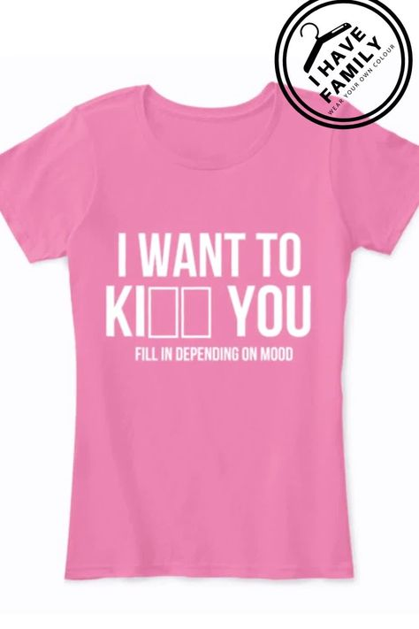 I WANT TO Ki___   ___ YOU FILL IN DEPENDING ON MOOD - FUNNY SHIRT, FUNNY MUG SAYING, FUNNY   TANK TOP, FUNNY HOODIE, FUNNY MOBILE CASE FOR YOU AND YOUR FAMILY.