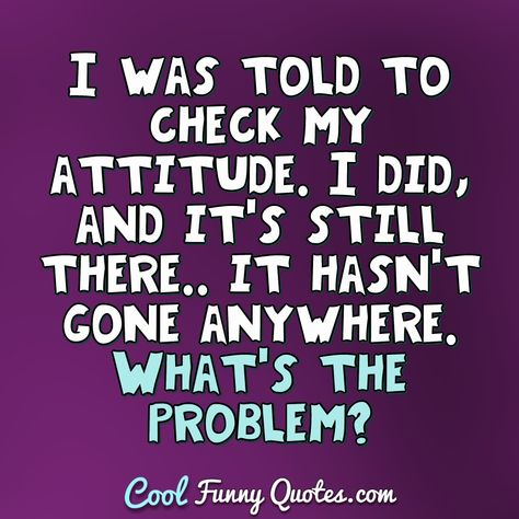 I was told to check my attitude. I did, and it's still there