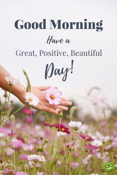 Good Morning. Have a great, positive, beautiful, day!