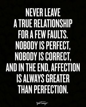 """""""Never leave a true relationship for a few faults. Nobody is perfect, nobody is correct, and in the end, affection is always greater than perfection."""""""