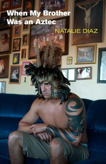 When My Brother Was An Aztec Ebook By Natalie Diaz Rakuten Kobo Poetry Books Native American Heritage Month Poetry Collection