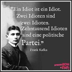 Translation: An idiot is an idiot. Two idiots are two idiots. Ten thousand idiots are a political party. Frank Kafka