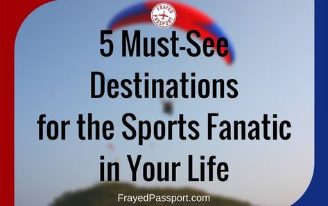 5 Must-See Destinations for the Sports Fanatic in Your Life
