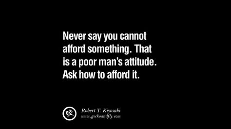 Never say you cannot afford something. That is a poor man's attitude. Ask HOW to afford it. 60 Robert Kiyosaki Quotes From Rich Dad Book On Investing, Network Marketing And Cash Flow Quadrant [ Part 2 ]